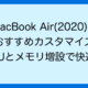 MacBook Air(2020)の おすすめカスタマイズ CPUとメモリ増設で快適!