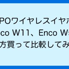 【OPPOワイヤレスイヤホンEnco W11/W51レビュー】両方買って使い心地を比較してみた