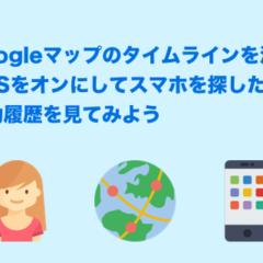 Googleマップのタイムラインを活用 GPSをオンにしてスマホを探したり、移動履歴を見てみよう