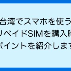 台湾でスマホを使う プリペイドSIMを購入時の ポイントを紹介します