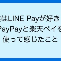 僕はLINE Payが好き! PayPayと楽天ペイを 使って感じたこと
