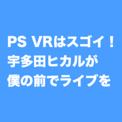 【プレステVR】宇多田ヒカルが目の前で僕のために歌ってくれて本当に感動した!