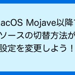 macOS Mojave以降で 入力ソースの切替方法が違う 設定を変更しよう!