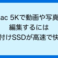 iMac 5Kで動画や写真を 編集するには 外付けSSDが高速で快適