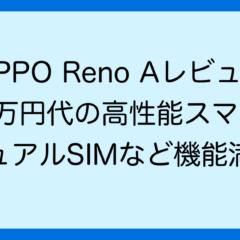 OPPO Reno Aレビュー 3万円代の高性能スマホ デュアルSIMなど機能満載